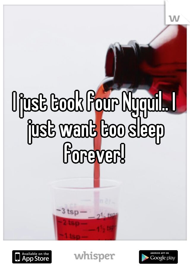 I just took four Nyquil.. I just want too sleep forever!