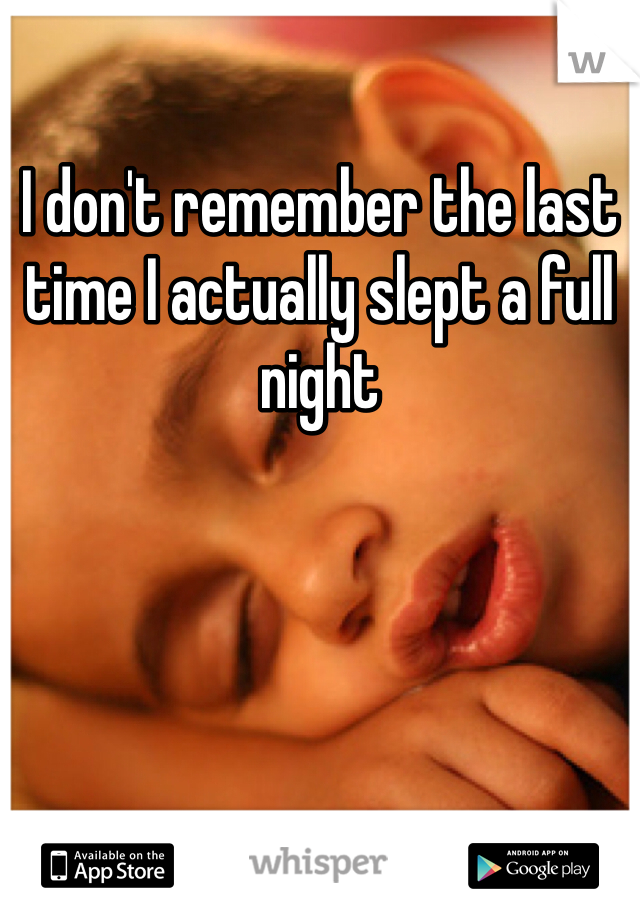 I don't remember the last time I actually slept a full night
