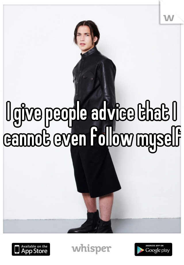 I give people advice that I cannot even follow myself