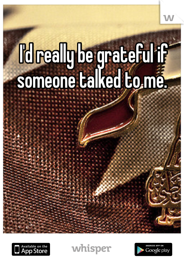 I'd really be grateful if someone talked to me.