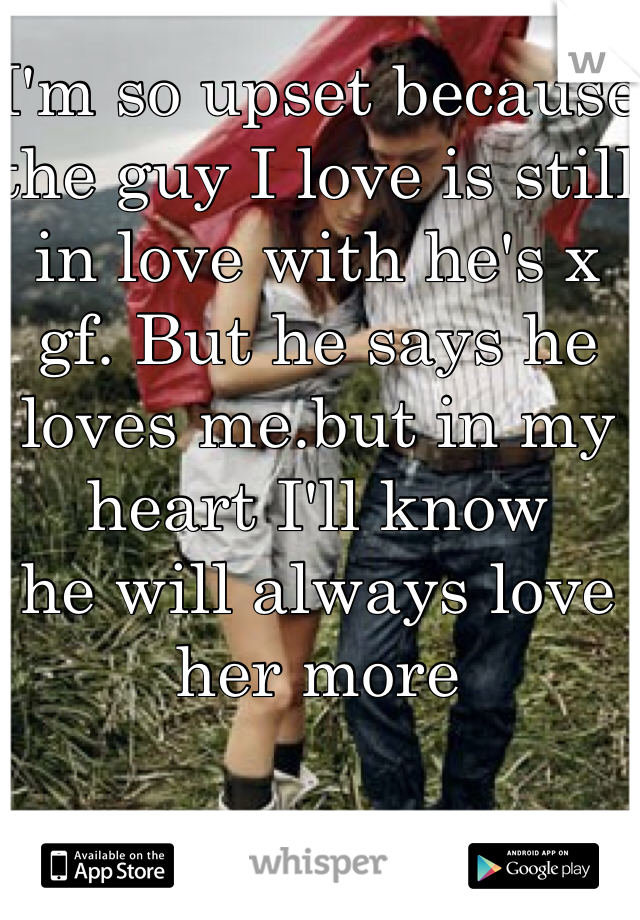 I'm so upset because the guy I love is still in love with he's x gf. But he says he loves me.but in my heart I'll know  he will always love her more
