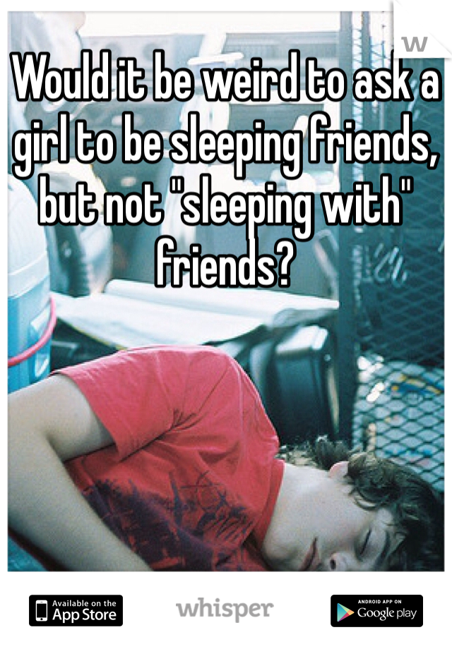 """Would it be weird to ask a girl to be sleeping friends, but not """"sleeping with"""" friends?"""