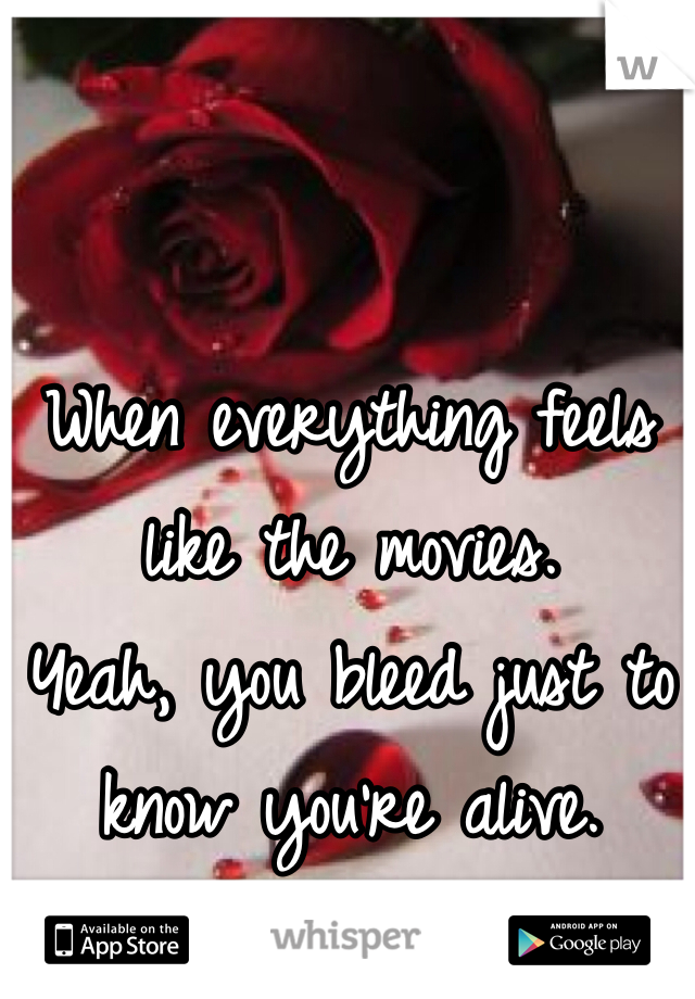 When everything feels like the movies. Yeah, you bleed just to know you're alive.