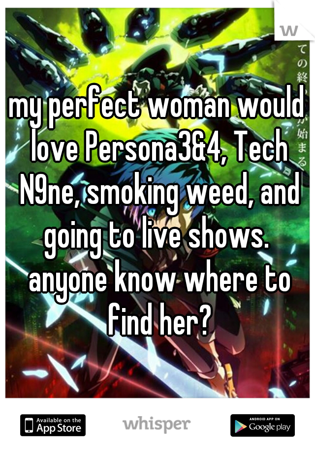 my perfect woman would love Persona3&4, Tech N9ne, smoking weed, and going to live shows.  anyone know where to find her?