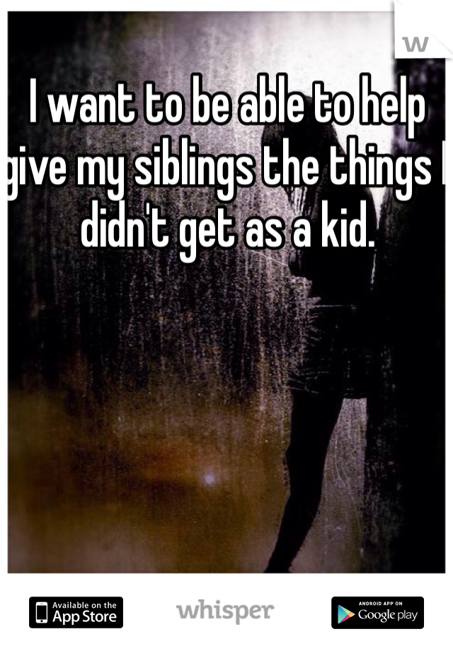 I want to be able to help give my siblings the things I didn't get as a kid.