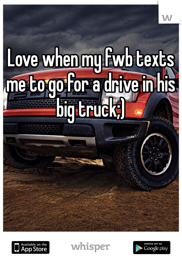 Love when my fwb texts me to go for a drive in his big truck;)