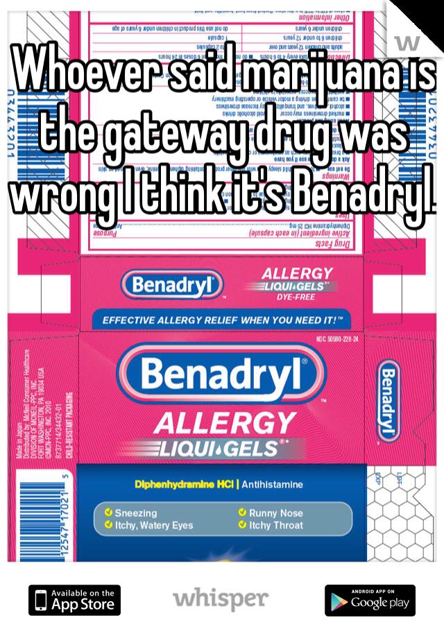 Whoever said marijuana is the gateway drug was wrong I think it's Benadryl.