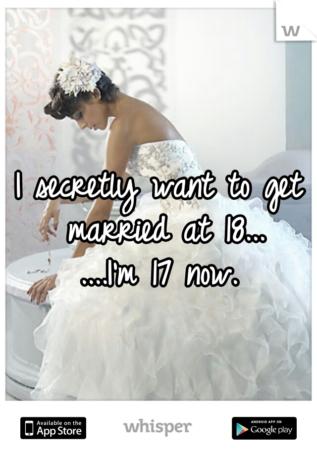 I secretly want to get married at 18...   ....I'm 17 now.
