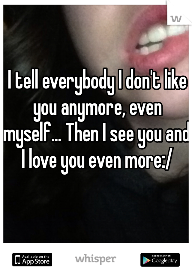 I tell everybody I don't like you anymore, even myself... Then I see you and I love you even more:/