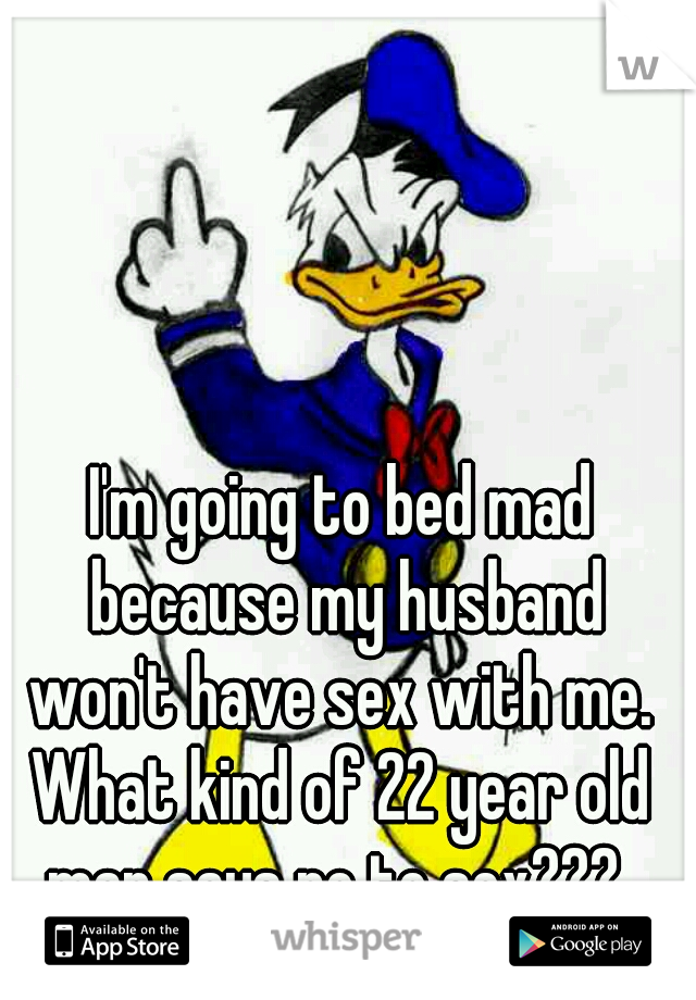 I'm going to bed mad because my husband won't have sex with me.  What kind of 22 year old man says no to sex???