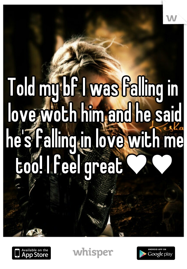 Told my bf I was falling in love woth him and he said he's falling in love with me too! I feel great♥♥