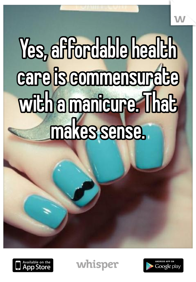 Yes, affordable health care is commensurate with a manicure. That makes sense.