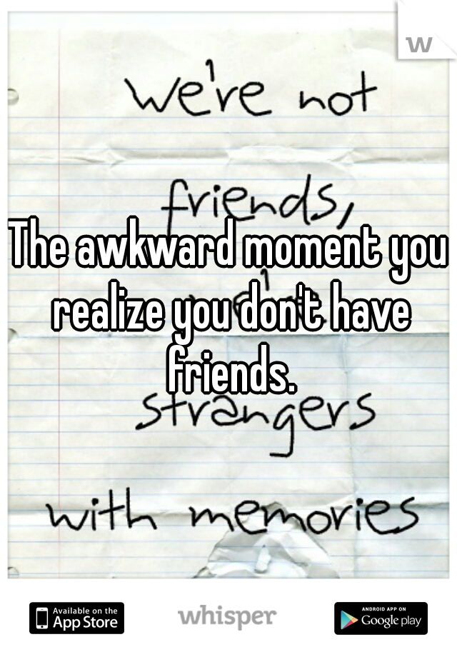 The awkward moment you realize you don't have friends.