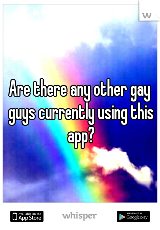Are there any other gay guys currently using this app?