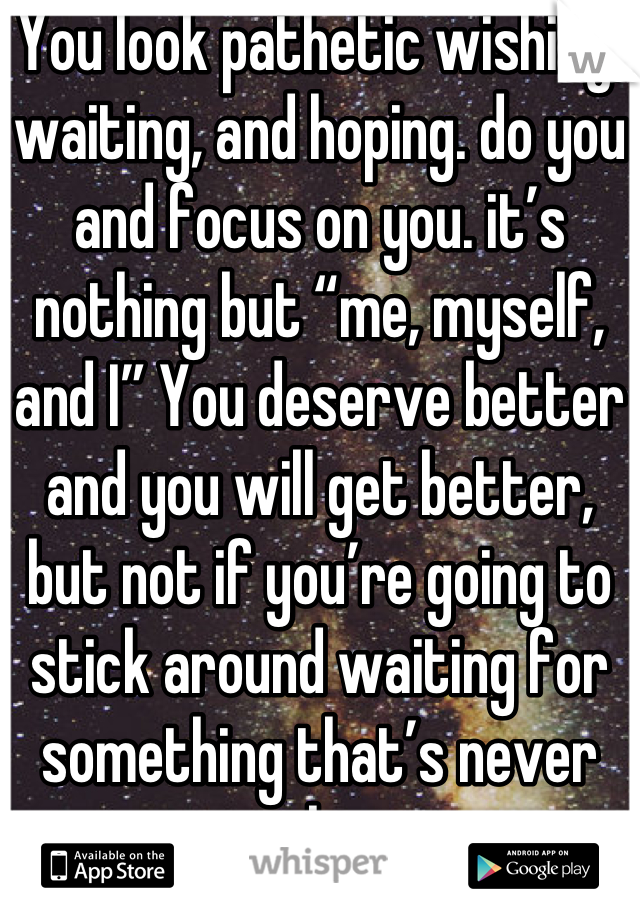 "You look pathetic wishing, waiting, and hoping. do you and focus on you. it's nothing but ""me, myself, and I"" You deserve better and you will get better, but not if you're going to stick around waiting for something that's never gonna happen."