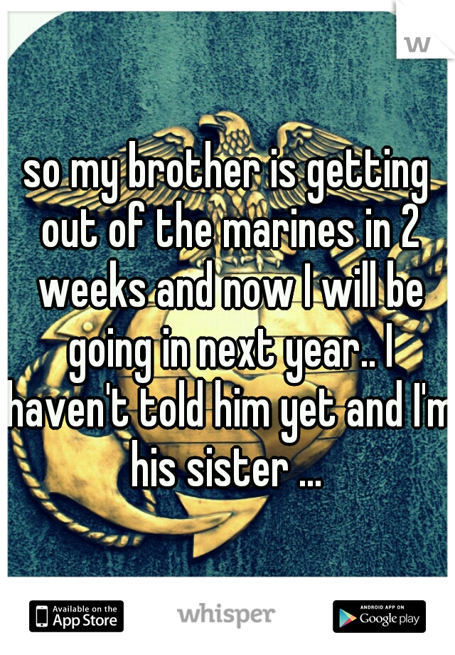 so my brother is getting out of the marines in 2 weeks and now I will be going in next year.. I haven't told him yet and I'm his sister ...