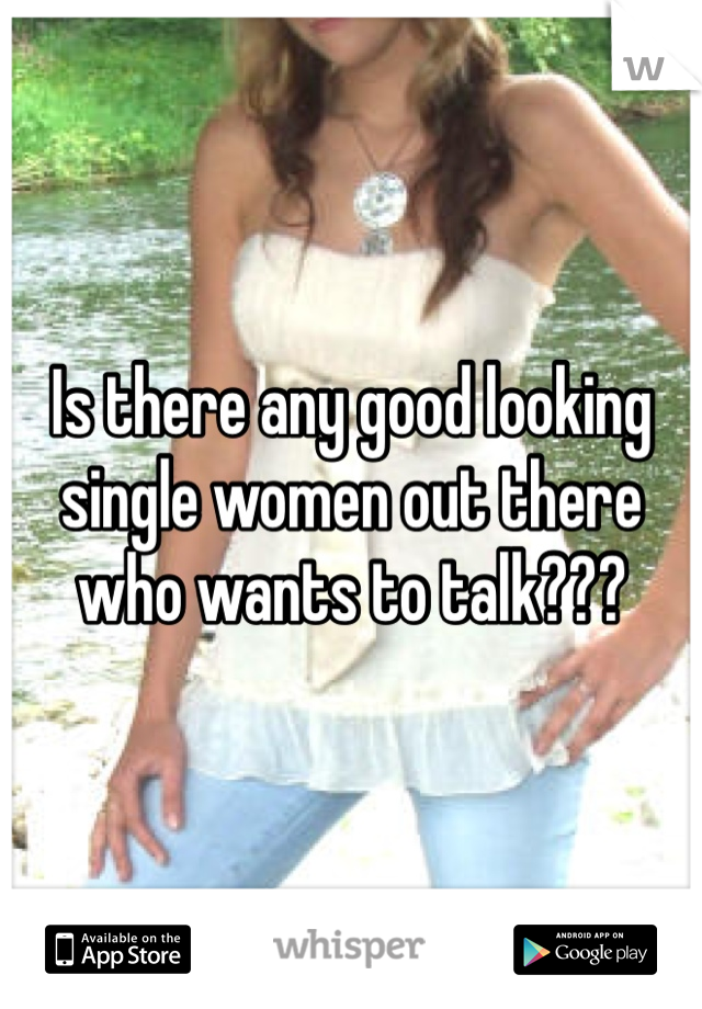 Is there any good looking single women out there who wants to talk???