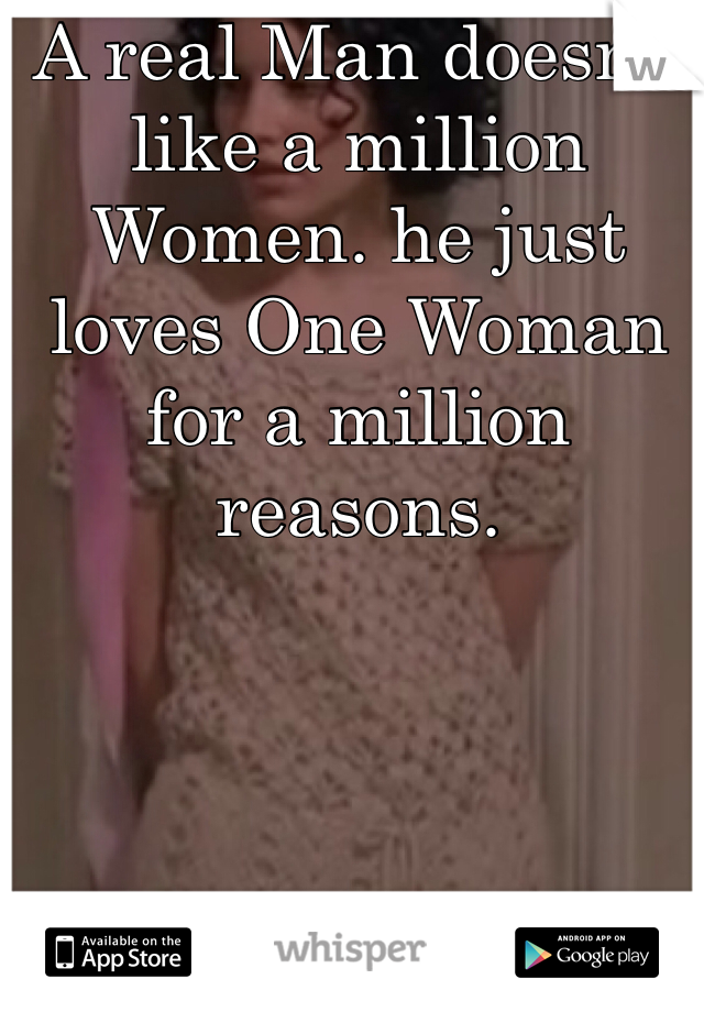A real Man doesn't like a million Women. he just loves One Woman for a million reasons.