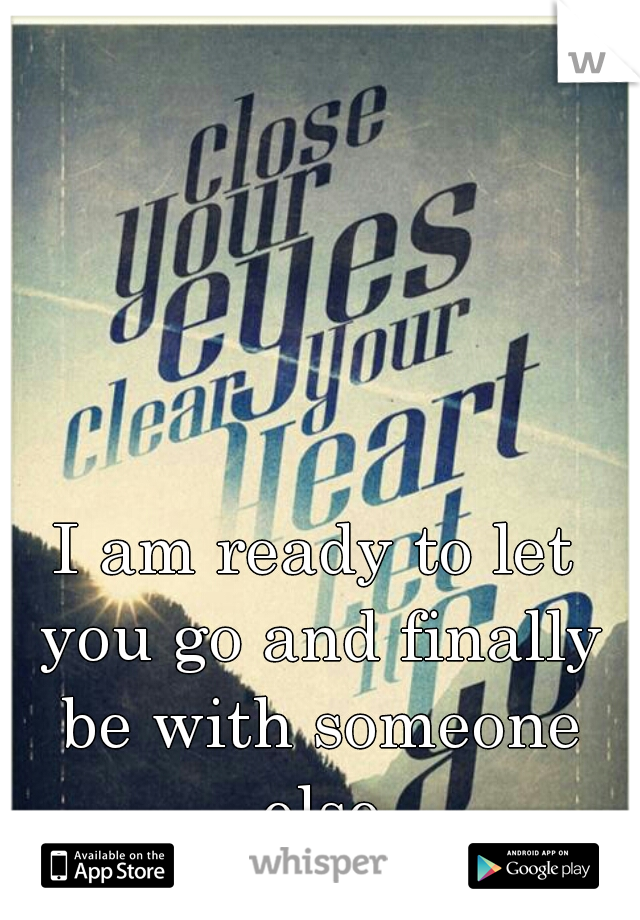 I am ready to let you go and finally be with someone else