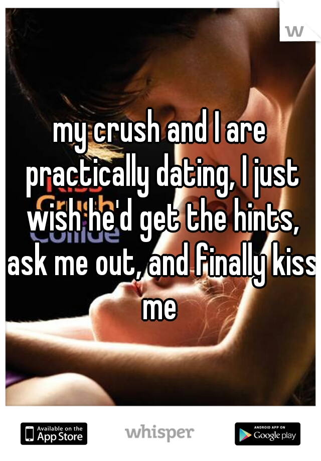 my crush and I are practically dating, I just wish he'd get the hints, ask me out, and finally kiss me