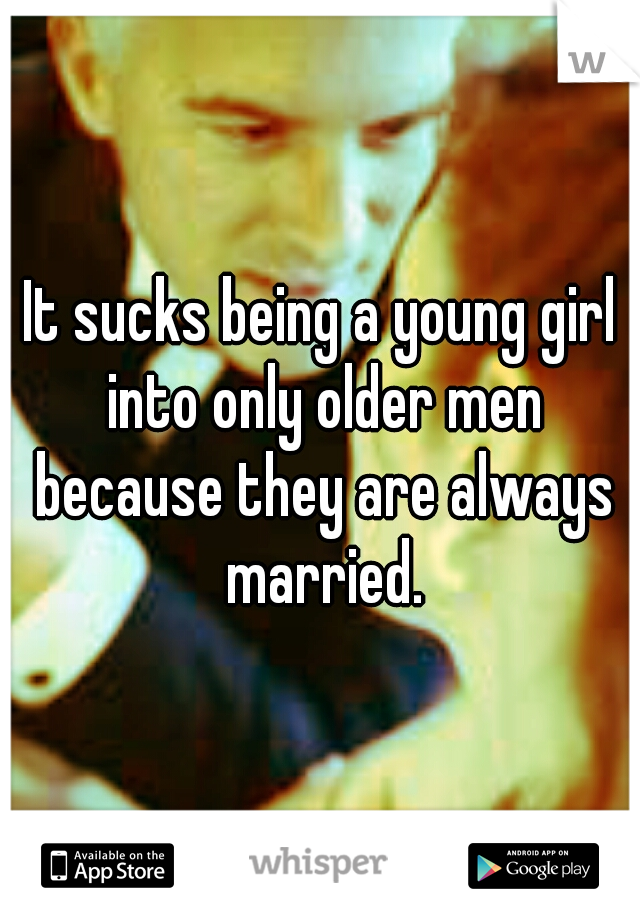 It sucks being a young girl into only older men because they are always married.