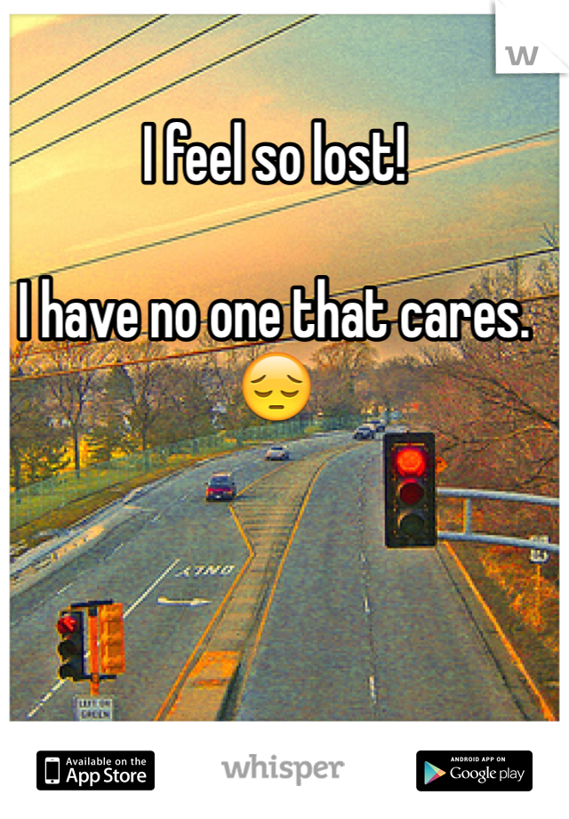 I feel so lost!   I have no one that cares.  😔