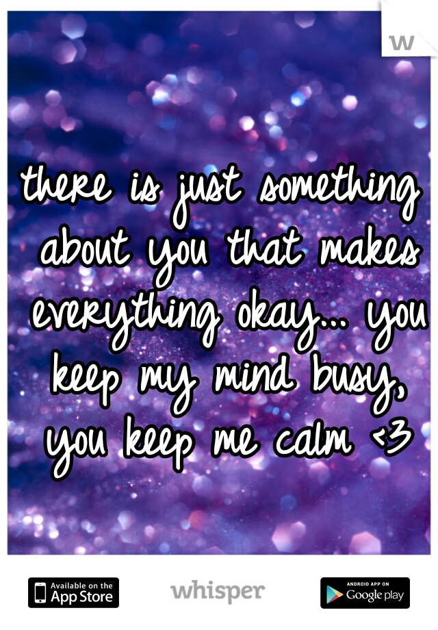 there is just something about you that makes everything okay... you keep my mind busy, you keep me calm <3
