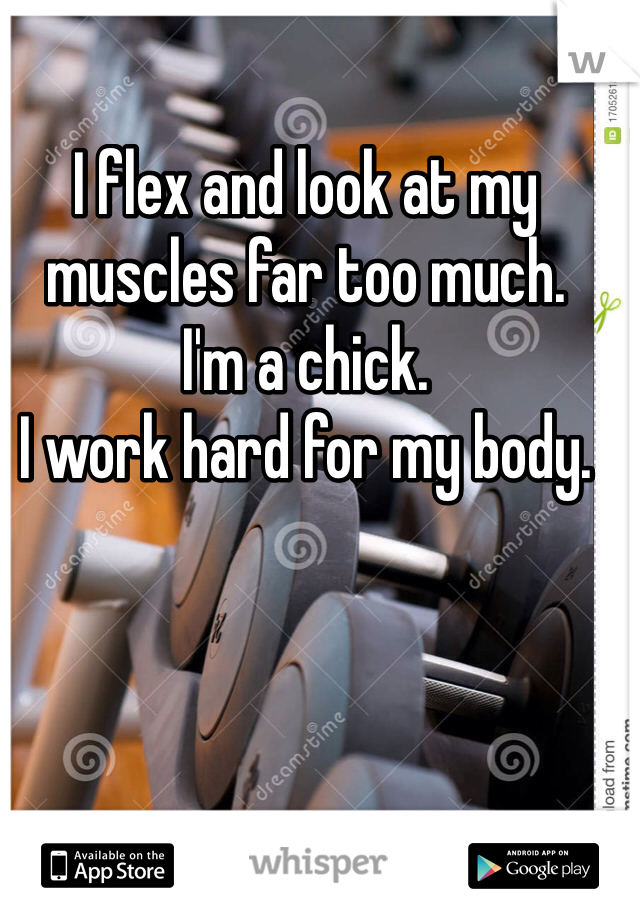 I flex and look at my muscles far too much. I'm a chick.  I work hard for my body.