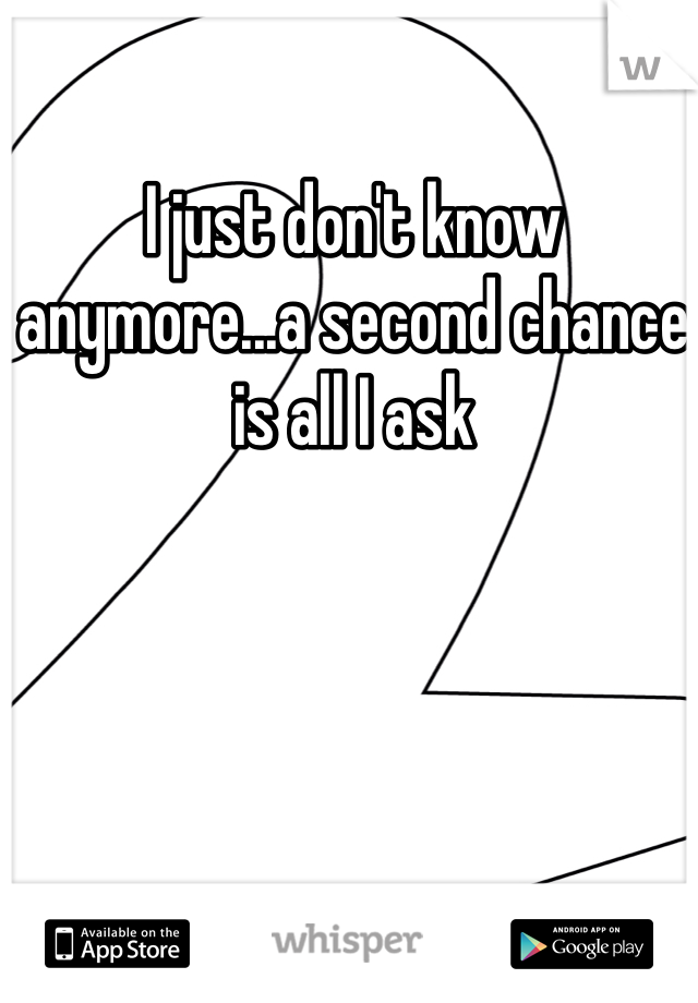 I just don't know anymore...a second chance is all I ask