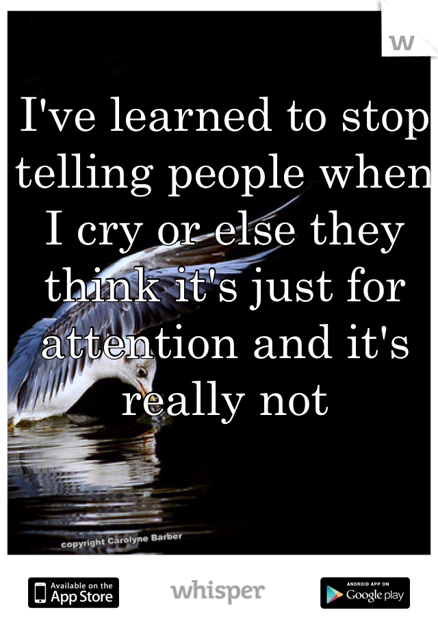 I've learned to stop telling people when I cry or else they think it's just for attention and it's really not