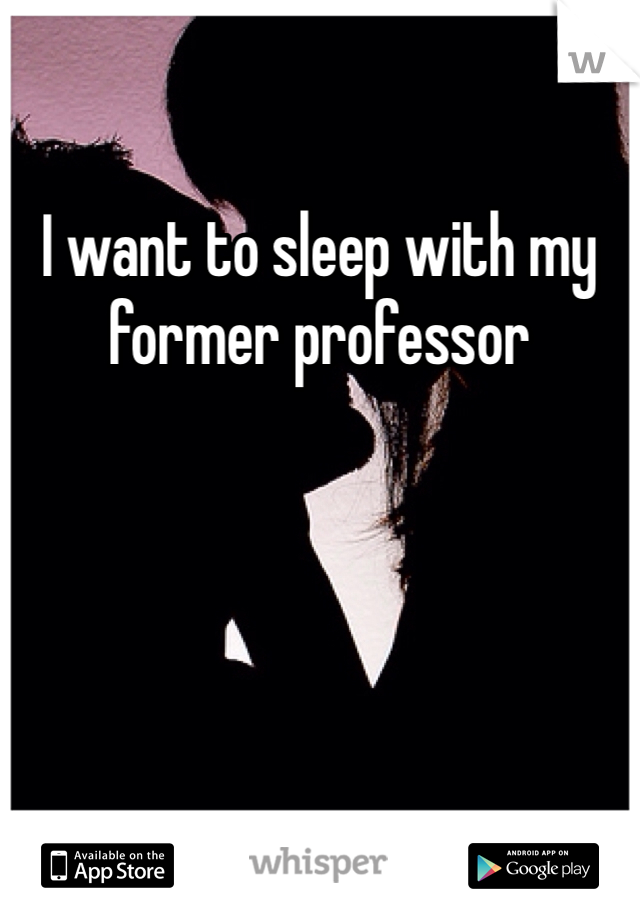I want to sleep with my former professor