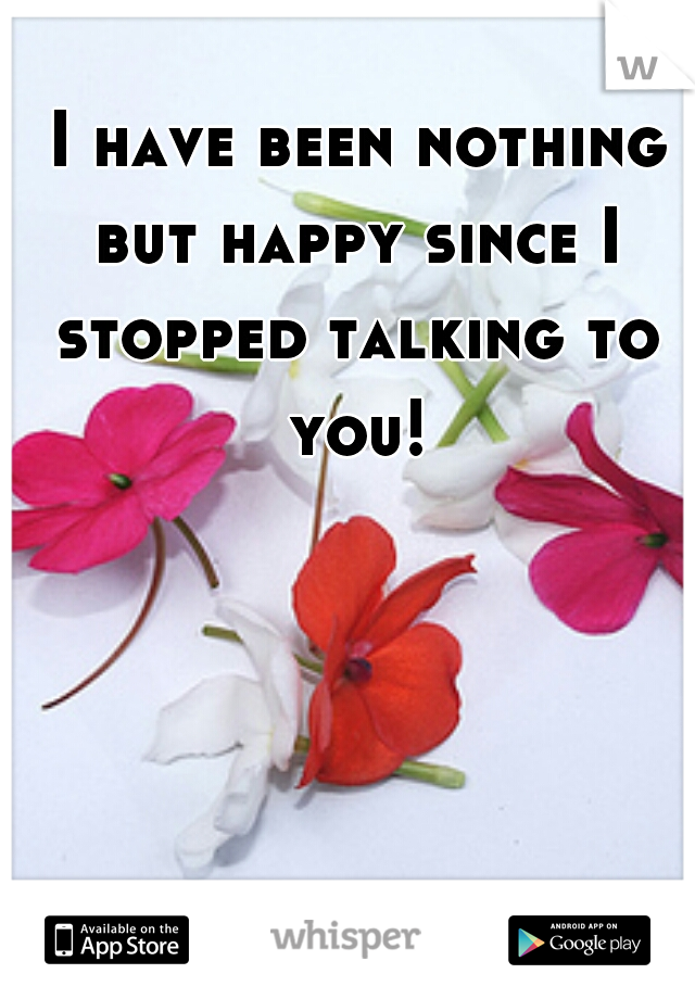 I have been nothing but happy since I stopped talking to you!