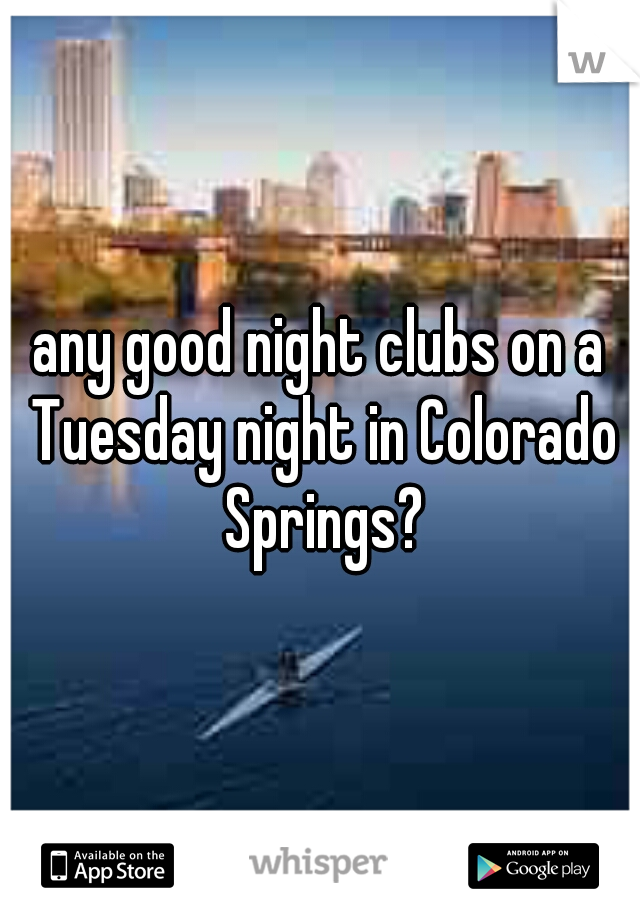 any good night clubs on a Tuesday night in Colorado Springs?