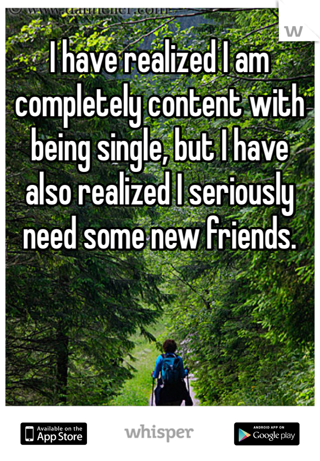 I have realized I am completely content with being single, but I have also realized I seriously need some new friends.