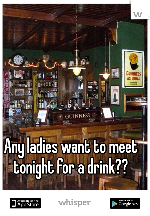 Any ladies want to meet tonight for a drink??