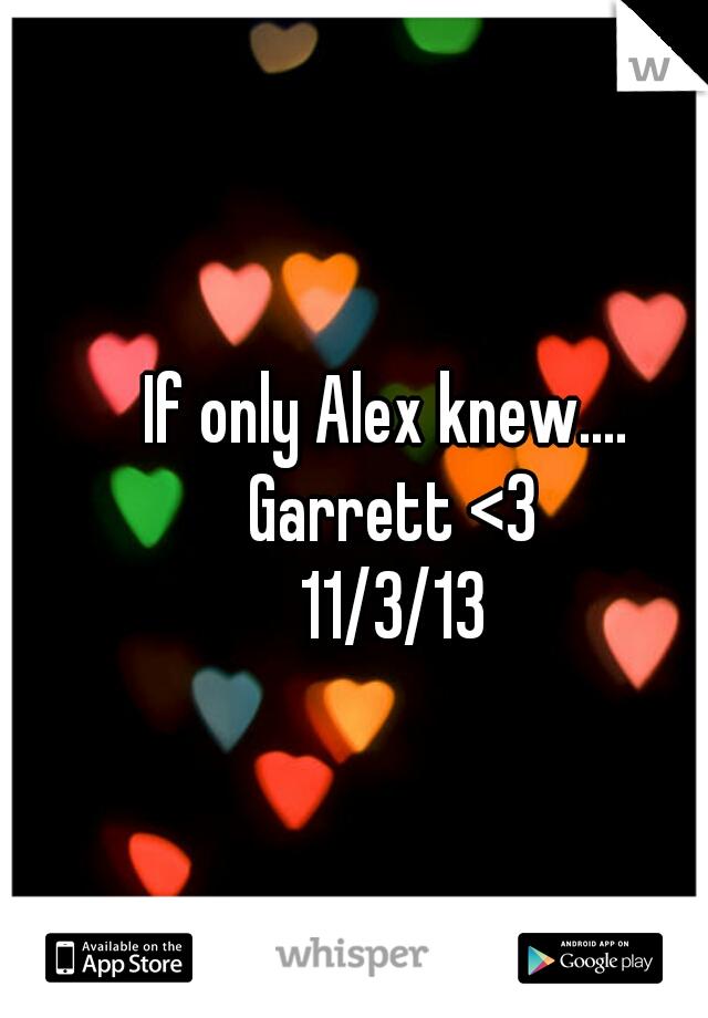 If only Alex knew....  Garrett <3 11/3/13