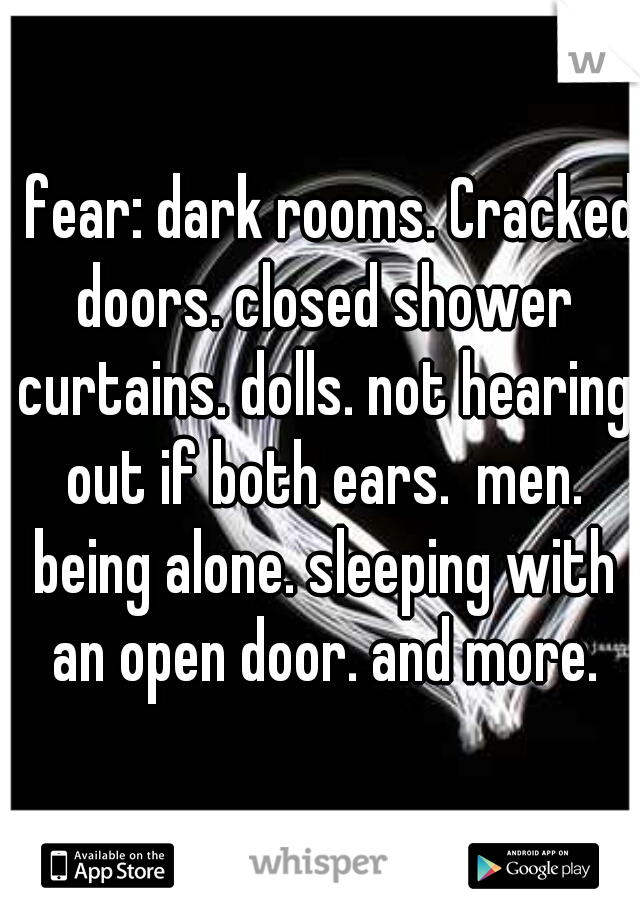 I fear: dark rooms. Cracked doors. closed shower curtains. dolls. not hearing out if both ears.  men. being alone. sleeping with an open door. and more.