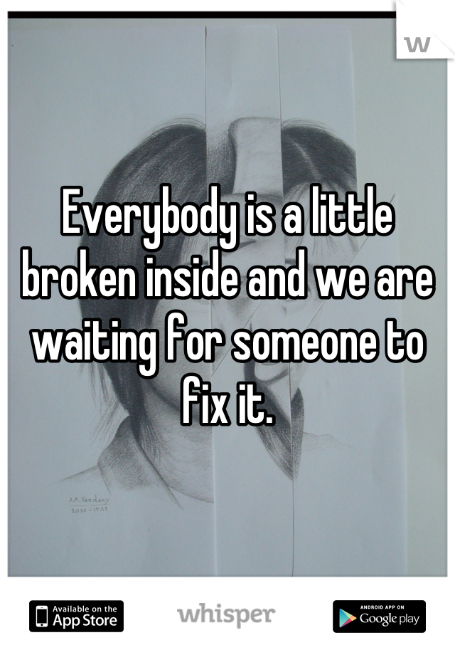 Everybody is a little broken inside and we are waiting for someone to fix it.