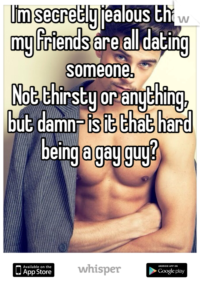 I'm secretly jealous that my friends are all dating someone. Not thirsty or anything, but damn- is it that hard being a gay guy?