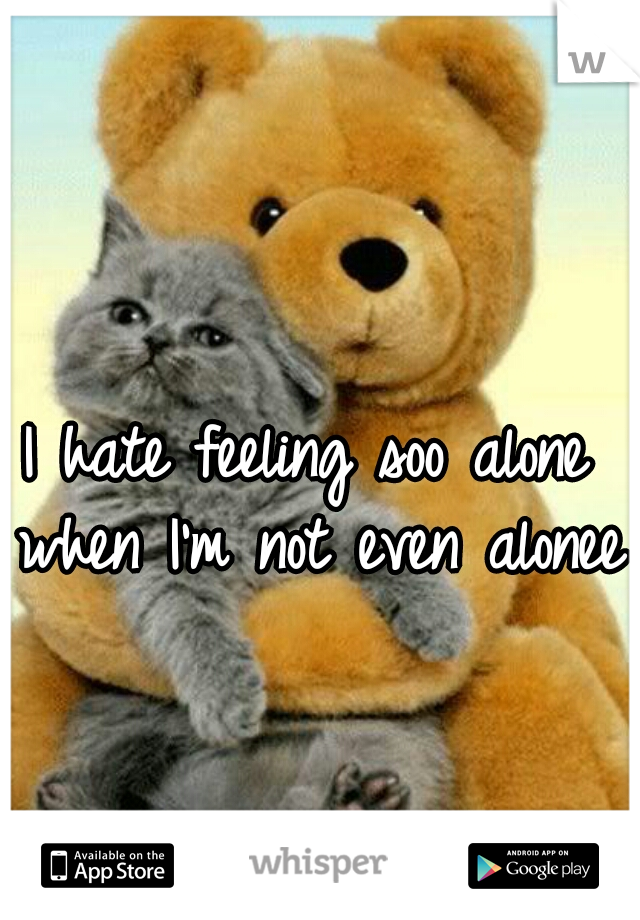 I hate feeling soo alone when I'm not even alonee.