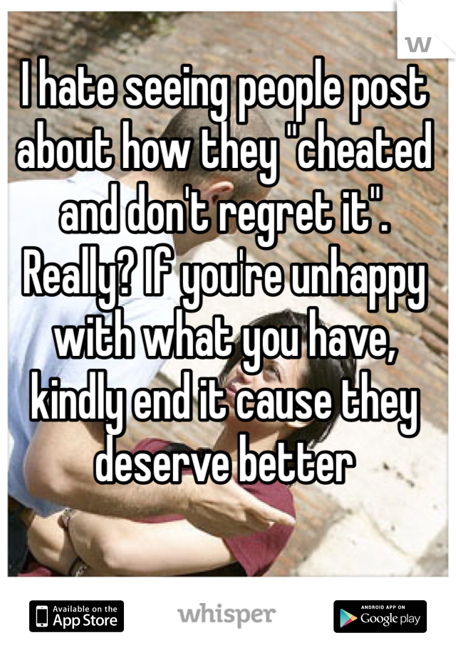 """I hate seeing people post about how they """"cheated and don't regret it"""". Really? If you're unhappy with what you have, kindly end it cause they deserve better"""