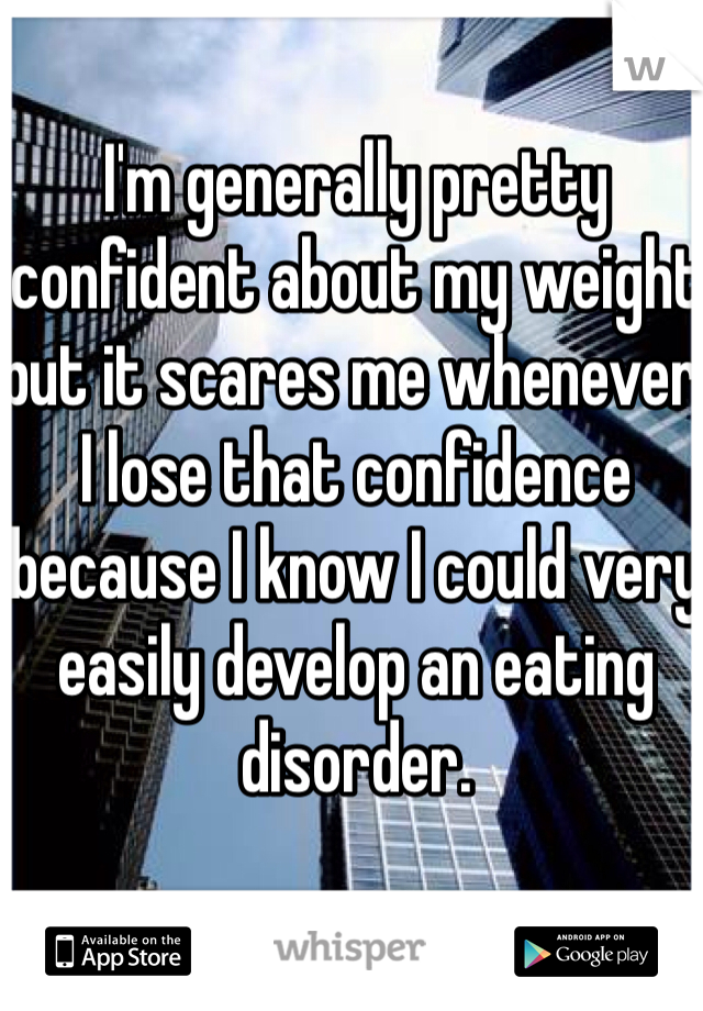 I'm generally pretty confident about my weight but it scares me whenever I lose that confidence because I know I could very easily develop an eating disorder.