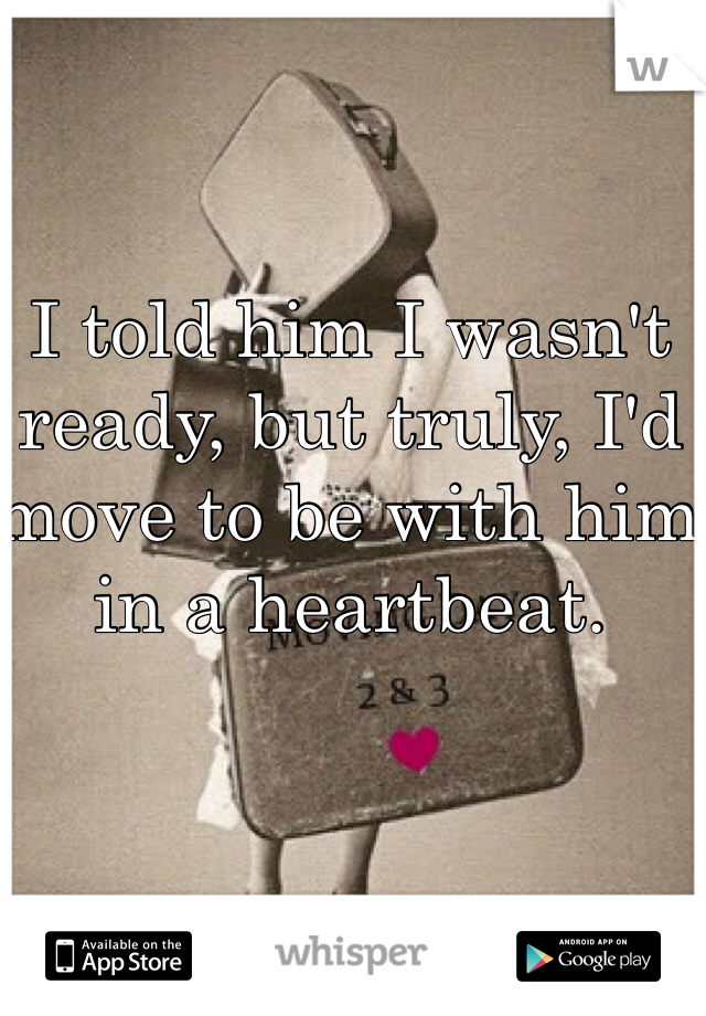 I told him I wasn't ready, but truly, I'd move to be with him in a heartbeat.
