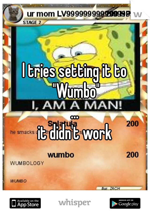 """I tries setting it to """"Wumbo""""     ...     it didn't work"""