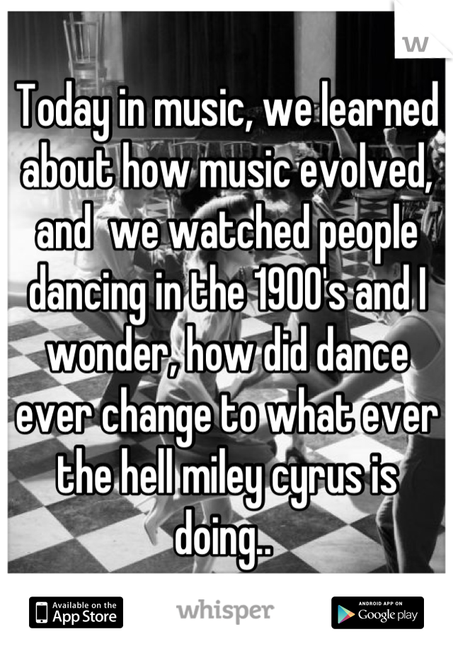 Today in music, we learned about how music evolved, and  we watched people dancing in the 1900's and I wonder, how did dance ever change to what ever the hell miley cyrus is doing..