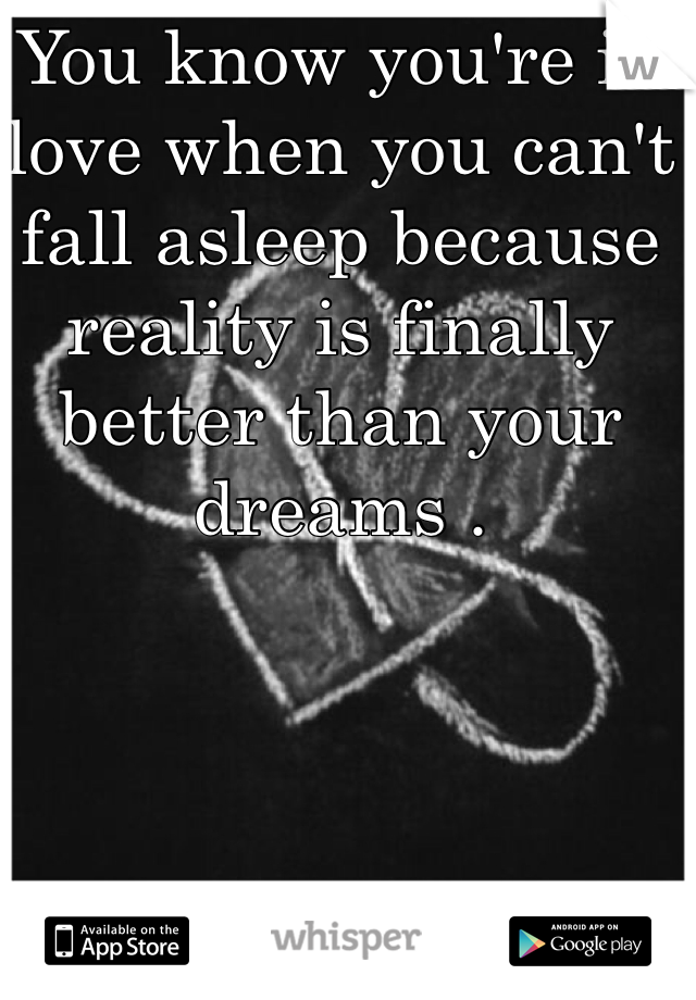 You know you're in love when you can't fall asleep because reality is finally better than your dreams .