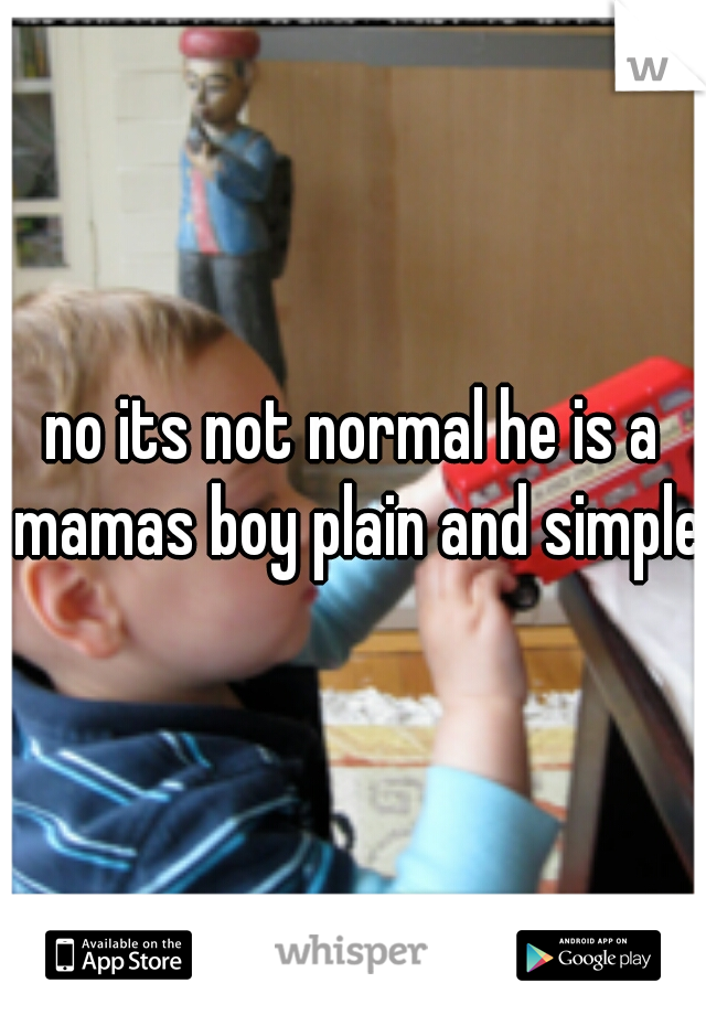 no its not normal he is a mamas boy plain and simple