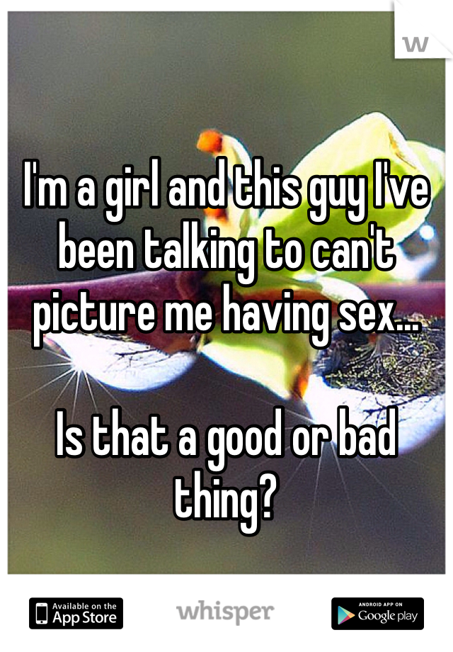 I'm a girl and this guy I've been talking to can't picture me having sex...  Is that a good or bad thing?