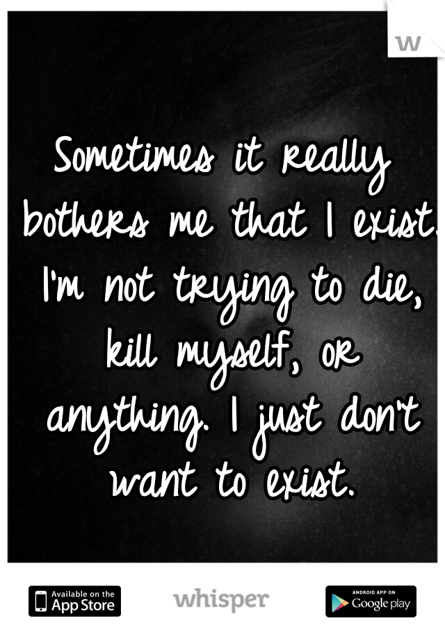 Sometimes it really bothers me that I exist. I'm not trying to die, kill myself, or anything. I just don't want to exist.