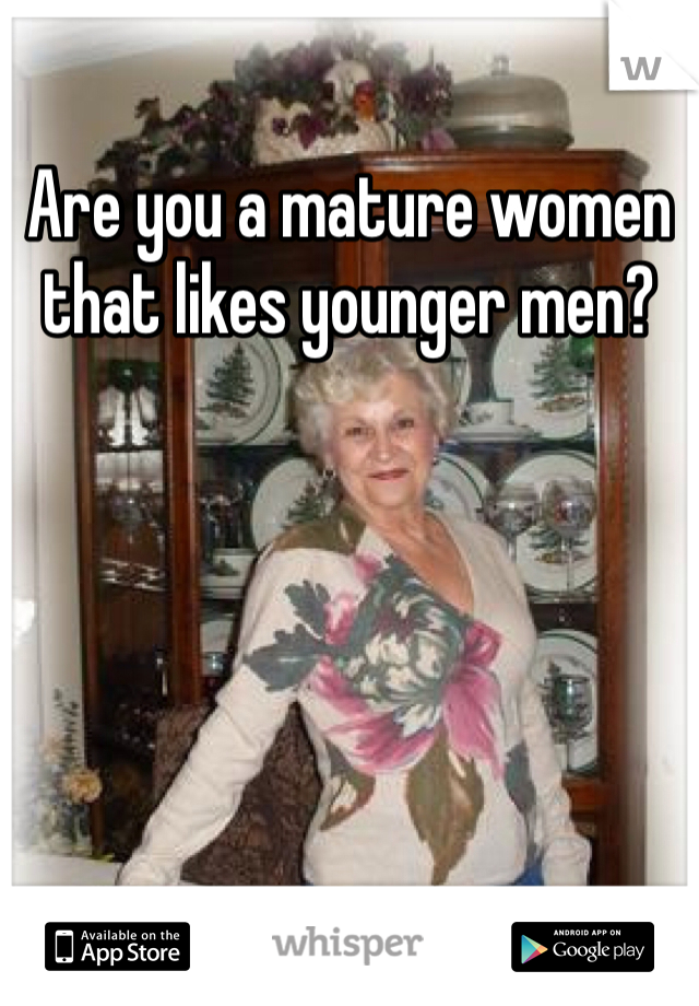 Are you a mature women that likes younger men?